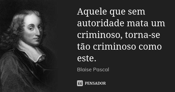 Aquele que sem autoridade mata um criminoso, torna-se tão criminoso como este.... Frase de Blaise Pascal.