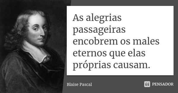 As alegrias passageiras encobrem os males eternos que elas próprias causam.... Frase de Blaise Pascal.