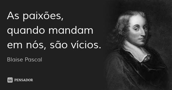 As paixões, quando mandam em nós, são vícios.... Frase de Blaise Pascal.