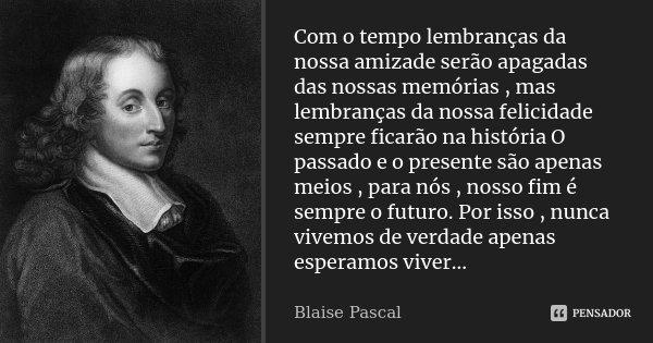 Com o tempo lembranças da nossa amizade serão apagadas das nossas memórias , mas lembranças da nossa felicidade sempre ficarão na história O passado e o present... Frase de Blaise Pascal.
