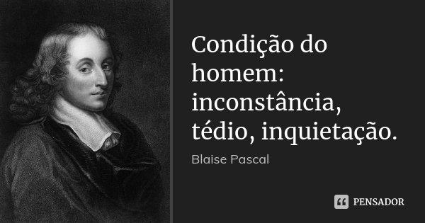 Condição do homem: inconstância, tédio, inquietação.... Frase de Blaise Pascal.