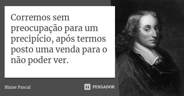 Corremos sem preocupação para um precipício, após termos posto uma venda para o não poder ver.... Frase de Blaise Pascal.