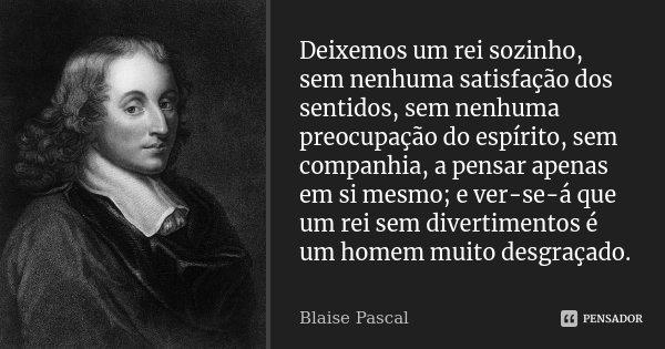 Deixemos um rei sozinho, sem nenhuma satisfação dos sentidos, sem nenhuma preocupação do espírito, sem companhia, a pensar apenas em si mesmo; e ver-se-á que um... Frase de Blaise Pascal.