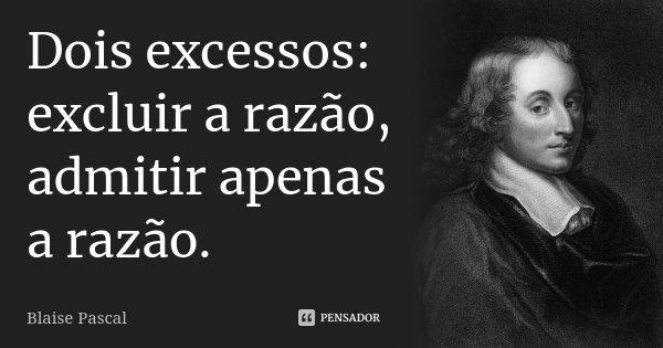 Dois excessos: excluir a razão, admitir apenas a razão.... Frase de Blaise Pascal.