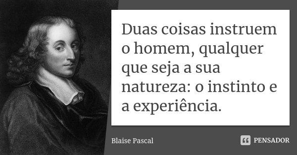Duas coisas instruem o homem, qualquer que seja a sua natureza: o instinto e a experiência.... Frase de Blaise Pascal.
