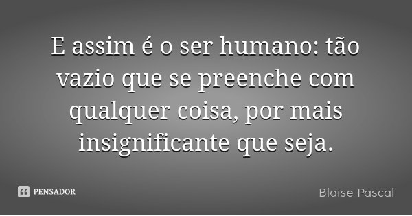 E assim é o ser humano: tão vazio que se preenche com qualquer coisa, por mais insignificante que seja.... Frase de Blaise Pascal.