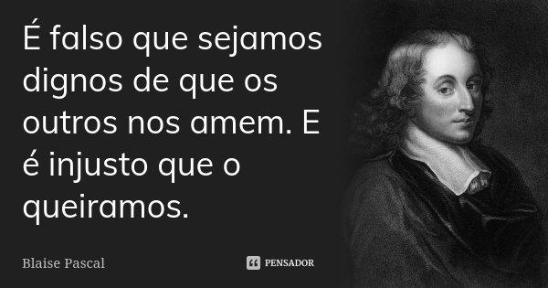 É falso que sejamos dignos de que os outros nos amem. E é injusto que o queiramos.... Frase de Blaise Pascal.