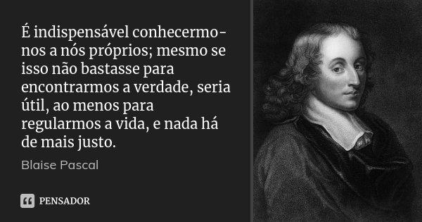 É indispensável conhecermo-nos a nós próprios; mesmo se isso não bastasse para encontrarmos a verdade, seria útil, ao menos para regularmos a vida, e nada há de... Frase de Blaise Pascal.