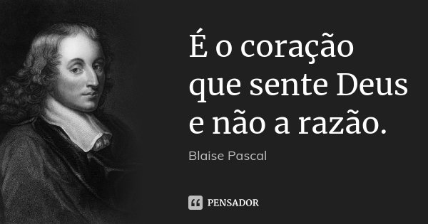 É o coração que sente Deus e não a razão.... Frase de Blaise Pascal.