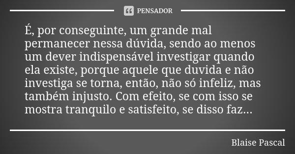 É, por conseguinte, um grande mal permanecer nessa dúvida, sendo ao menos um dever indispensável investigar quando ela existe, porque aquele que duvida e não in... Frase de Blaise Pascal.