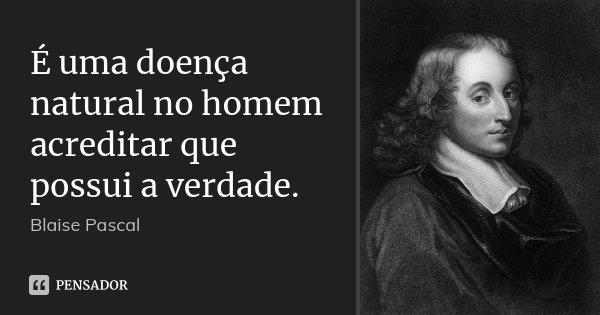 É uma doença natural no homem acreditar que possui a verdade.... Frase de Blaise Pascal.