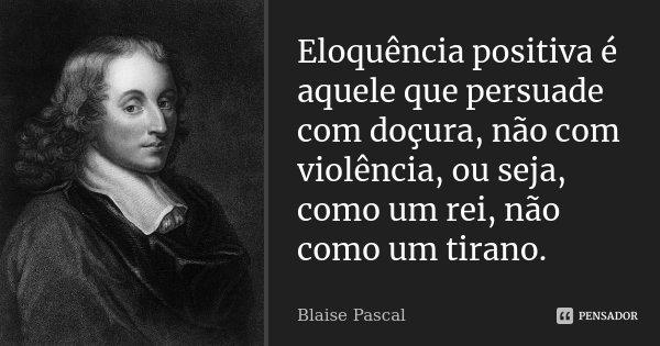 Eloquência positiva é aquele que persuade com doçura, não com violência, ou seja, como um rei, não como um tirano.... Frase de Blaise Pascal.