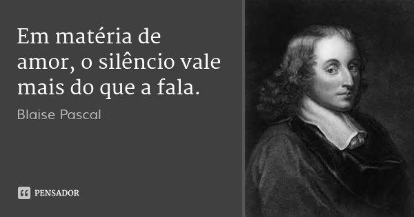 Em matéria de amor, o silêncio vale mais do que a fala.... Frase de Blaise Pascal.