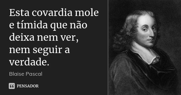 Esta covardia mole e tímida que não deixa nem ver, nem seguir a verdade.... Frase de Blaise Pascal.