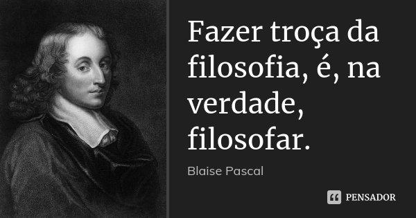 Fazer troça da filosofia, é, na verdade, filosofar.... Frase de Blaise Pascal.
