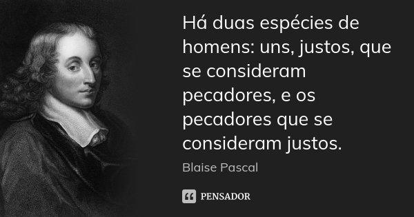 Há duas espécies de homens: uns, justos, que se consideram pecadores, e os pecadores que se consideram justos.... Frase de Blaise Pascal.