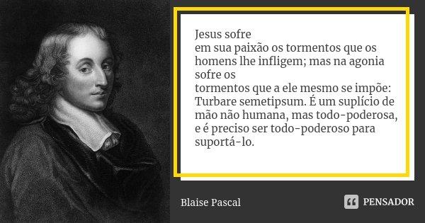 Jesus sofre em sua paixão os tormentos que os homens lhe infligem; mas na agonia sofre os tormentos que a ele mesmo se impõe: Turbare semetipsum. É um suplício ... Frase de Blaise Pascal.