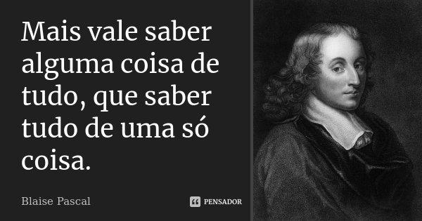 Mais vale saber alguma coisa de tudo, que saber tudo de uma só coisa.... Frase de Blaise Pascal.