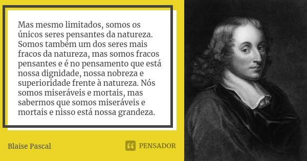 Mas mesmo limitados, somos os únicos seres pensantes da natureza. Somos também um dos seres mais fracos da natureza, mas somos fracos pensantes e é no pensament... Frase de Blaise Pascal.