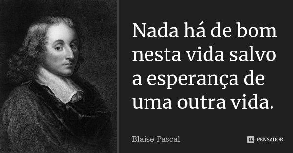 Nada há de bom nesta vida salvo a esperança de uma outra vida.... Frase de Blaise Pascal.
