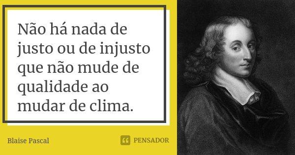 Não há nada de justo ou de injusto que não mude de qualidade ao mudar de clima.... Frase de Blaise Pascal.