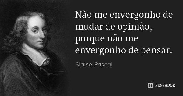 Não me envergonho de mudar de opinião, porque não me envergonho de pensar.... Frase de Blaise Pascal.