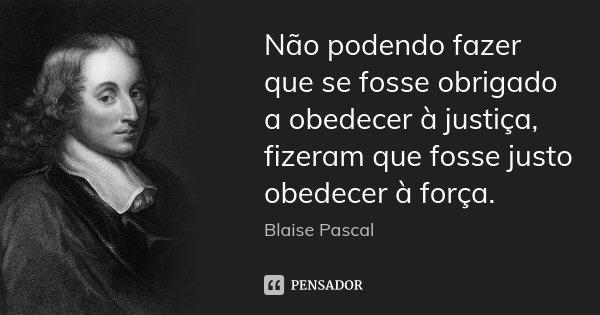 Não podendo fazer que se fosse obrigado a obedecer à justiça, fizeram que fosse justo obedecer à força.... Frase de Blaise Pascal.