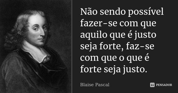 Não sendo possível fazer-se com que aquilo que é justo seja forte, faz-se com que o que é forte seja justo.... Frase de Blaise Pascal.