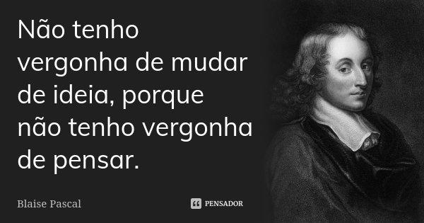 Não tenho vergonha de mudar de idéia, porque não tenho vergonha de pensar.... Frase de Blaise Pascal.