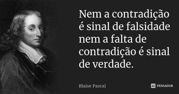 Nem a contradição é sinal de falsidade nem a falta de contradição é sinal de verdade.... Frase de Blaise Pascal.