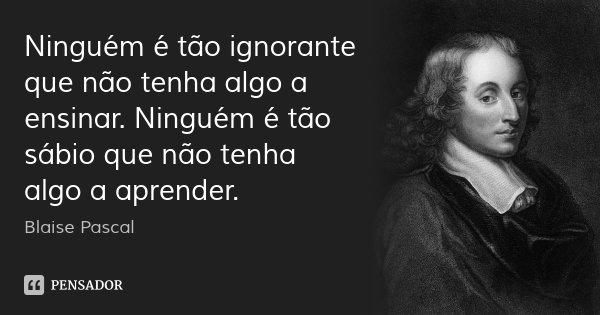 Ninguém é tão ignorante que não tenha algo a ensinar. Ninguém é tão sábio que não tenha algo a aprender.... Frase de Blaise Pascal.