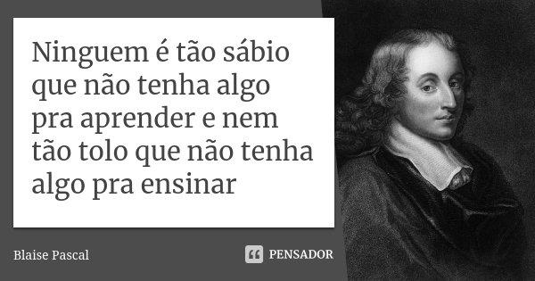Ninguem é tão sábio que não tenha algo pra aprender e nem tão tolo que não tenha algo pra ensinar... Frase de Blaise Pascal.