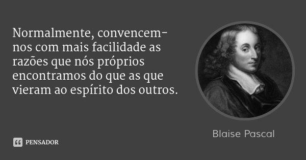 Normalmente, convencem-nos com mais facilidade as razões que nós próprios encontramos do que as que vieram ao espírito dos outros.... Frase de Blaise Pascal.