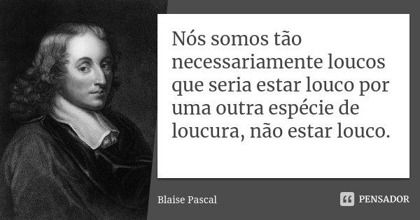 Nós somos tão necessariamente loucos que seria estar louco por uma outra espécie de loucura, não estar louco.... Frase de Blaise Pascal.