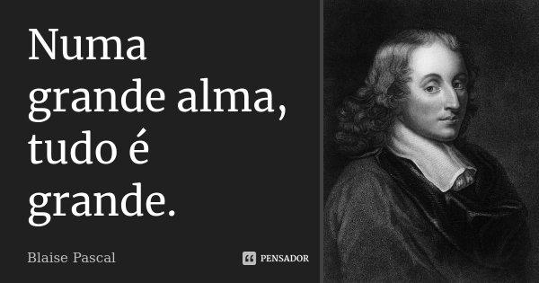 Numa grande alma, tudo é grande.... Frase de Blaise Pascal.