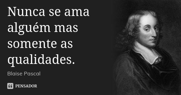Nunca se ama alguém mas somente as qualidades.... Frase de Blaise Pascal.