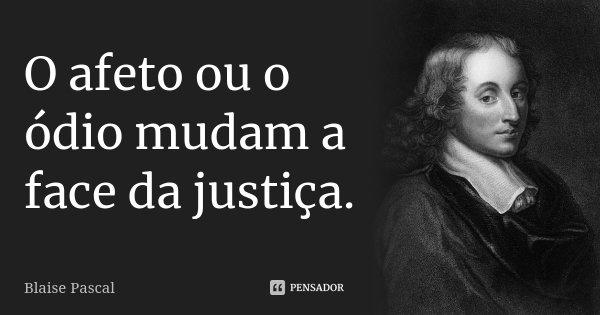O afeto ou o ódio mudam a face da justiça.... Frase de Blaise Pascal.