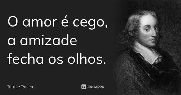 O amor é cego, a amizade fecha os olhos.... Frase de Blaise Pascal.