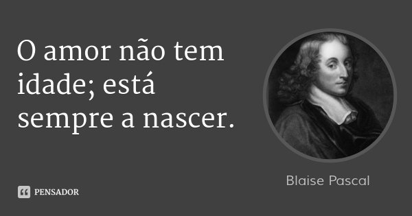 O amor não tem idade; está sempre a nascer.... Frase de Blaise Pascal.
