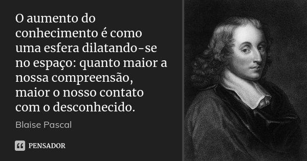 O aumento do conhecimento é como uma esfera dilatando-se no espaço: quanto maior a nossa compreensão, maior o nosso contato com o desconhecido.... Frase de Blaise Pascal.