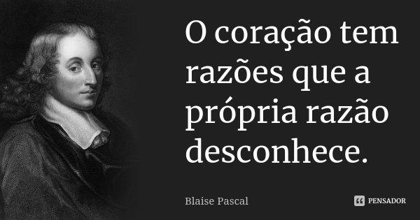 O coração tem razões que a própria razão desconhece.... Frase de Blaise Pascal.