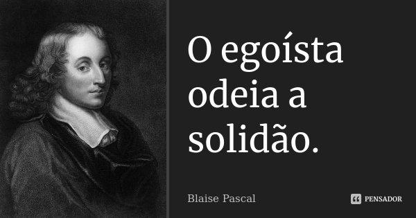 O egoísta odeia a solidão.... Frase de Blaise Pascal.
