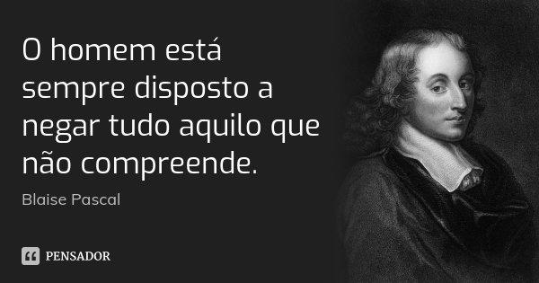 O homem está sempre disposto a negar tudo aquilo que não compreende.... Frase de Blaise Pascal.