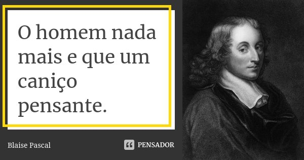 O homem nada mais e que um caniço pensante.... Frase de Blaise Pascal.
