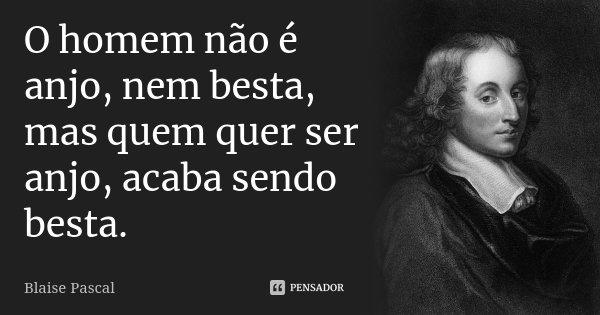 O homem não é anjo, nem besta, mas quem quer ser anjo, acaba sendo besta.... Frase de Blaise Pascal.