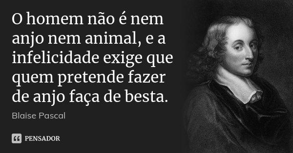 O homem não é nem anjo nem animal, e a infelicidade exige que quem pretende fazer de anjo faça de besta.... Frase de Blaise Pascal.