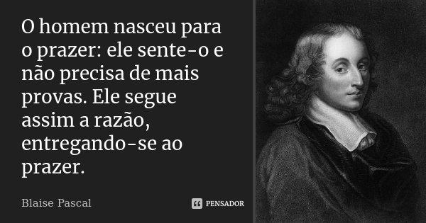 O homem nasceu para o prazer: ele sente-o e não precisa de mais provas. Ele segue assim a razão, entregando-se ao prazer.... Frase de Blaise Pascal.