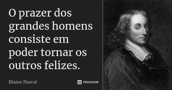 O prazer dos grandes homens consiste em poder tornar os outros felizes.... Frase de Blaise Pascal.