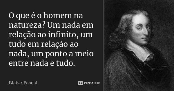 O que é o homem na natureza? Um nada em relação ao infinito, um tudo em relação ao nada, um ponto a meio entre nada e tudo.... Frase de Blaise Pascal.