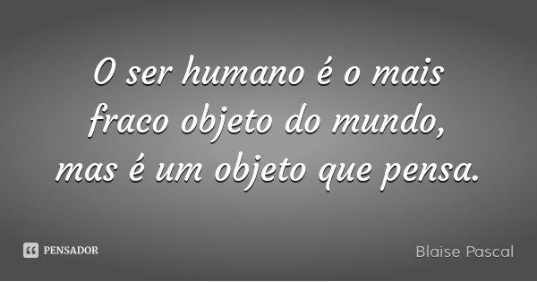 O ser humano é o mais fraco objeto do mundo, mas é um objeto que pensa.... Frase de Blaise Pascal.